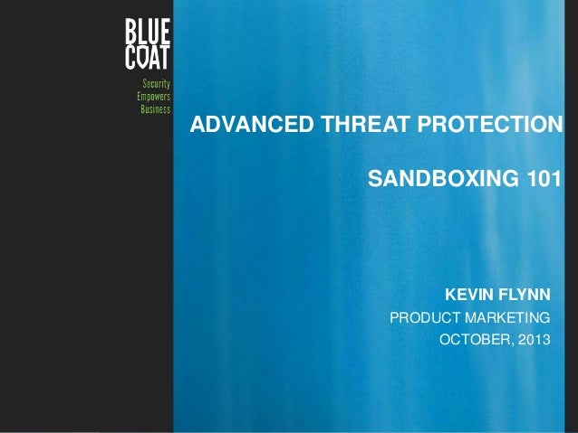 ADVANCED THREAT PROTECTION SANDBOXING 101  KEVIN FLYNN PRODUCT MARKETING OCTOBER, 2013  Blue Coat Confidential – Internal ...