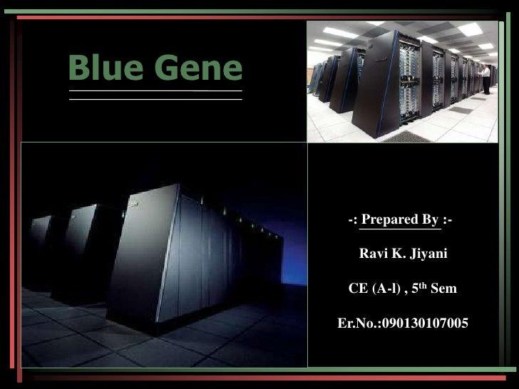 Blue Gene<br />          -: Prepared By :-<br />             Ravi K. Jiyani<br />CE (A-l) , 5th Sem<br />   Er.No.:090...