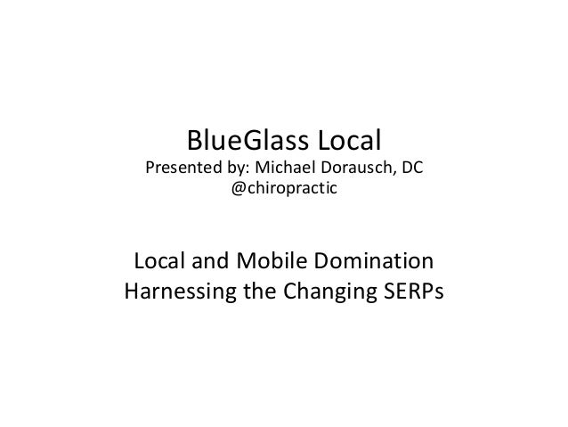 BlueGlass Local Presented by: Michael Dorausch, DC           @chiropractic Local and Mobile DominationHarnessing the Chang...