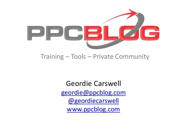 Geordie Carswell geordie@ppcblog.com @geordiecarswell www.ppcblog.com Training – Tools – Private Community