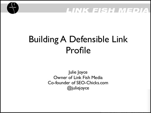 Building A Defensible Link          Profile              Julie Joyce       Owner of Link Fish Media     Co-founder of SEO-C...