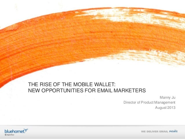 THE RISE OF THE MOBILE WALLET: NEW OPPORTUNITIES FOR EMAIL MARKETERS Manny Ju Director of Product Management August 2013