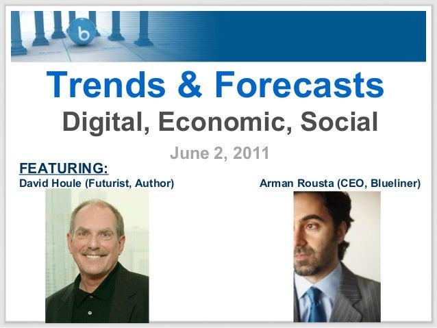Trends & Forecasts Digital, Economic, Social June 2, 2011 FEATURING: David Houle (Futurist, Author) Arman Rousta (CEO, Blu...