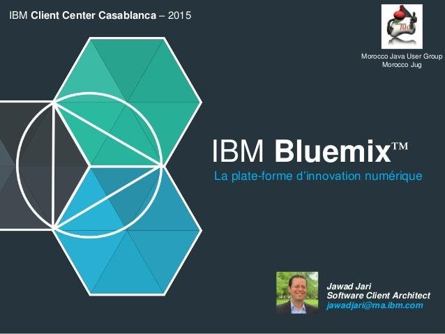 IBM Bluemix™ La plate-forme d'innovation numérique Jawad Jari Software Client Architect jawadjari@ma.ibm.com IBM Client Ce...