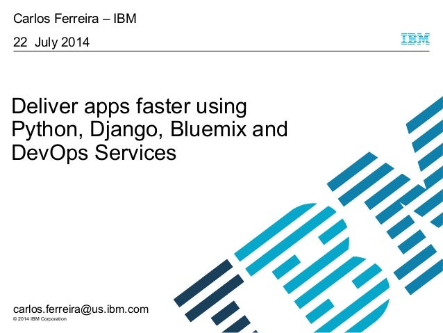 © 2014 IBM Corporation Deliver apps faster using Python, Django, Bluemix and DevOps Services Carlos Ferreira – IBM 22 July...