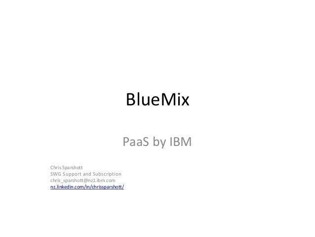 BlueMix PaaS by IBM Chris Sparshott SWG Support and Subscription chris_sparshott@nz1.ibm.com nz.linkedin.com/in/chrisspars...