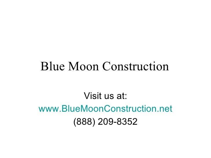 Blue Moon Construction  Visit us at: www.BlueMoonConstruction.net (888) 209-8352