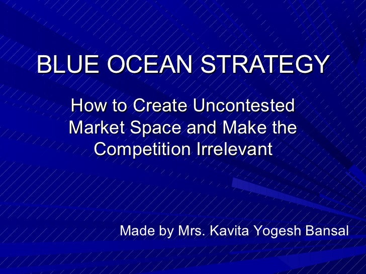 BLUE OCEAN STRATEGY  How to Create Uncontested  Market Space and Make the    Competition Irrelevant       Made by Mrs. Kav...