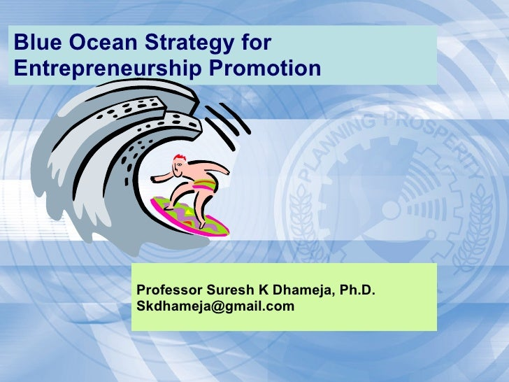 Blue Ocean Strategy for  Entrepreneurship  Promotion Professor Suresh K Dhameja, Ph.D. [email_address]
