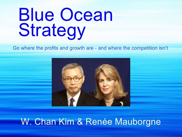 Blue Ocean Strategy Go where the profits and growth are  - and where the competition isn't   W. Chan Kim & Renée Mauborgne