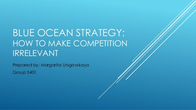 BLUE OCEAN STRATEGY: HOW TO MAKE COMPETITION IRRELEVANT Prepared by: Margarita Unigovskaya Group 5401