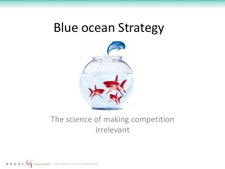 Blue ocean StrategyThe science of making competition            irrelevant© 2012 Regalix Inc. Confidential, All Rights Res...
