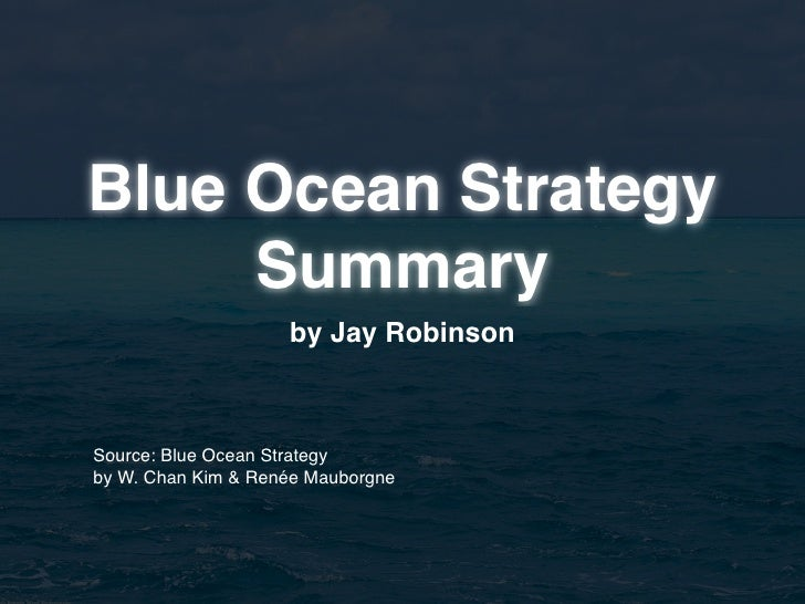 Blue Ocean Strategy      Summary                     by Jay Robinson    Source: Blue Ocean Strategy by W. Chan Kim & Renée...