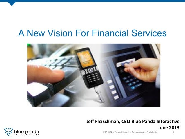 © 2013 Blue Panda Interactive. Proprietary And Confidential.! 1! A New Vision For Financial Services Jeff	   Fleischman,	   ...