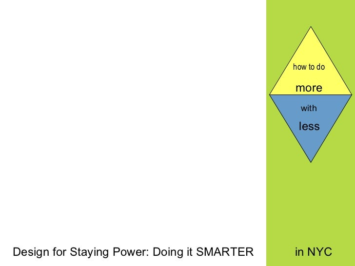 how to do   more  Design for Staying Power: Doing it SMARTER in NYC with   less
