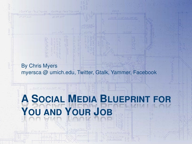 By Chris Myersmyersca @ umich.edu, Twitter, Gtalk, Yammer, FacebookA SOCIAL MEDIA BLUEPRINT FORYOU AND YOUR JOB