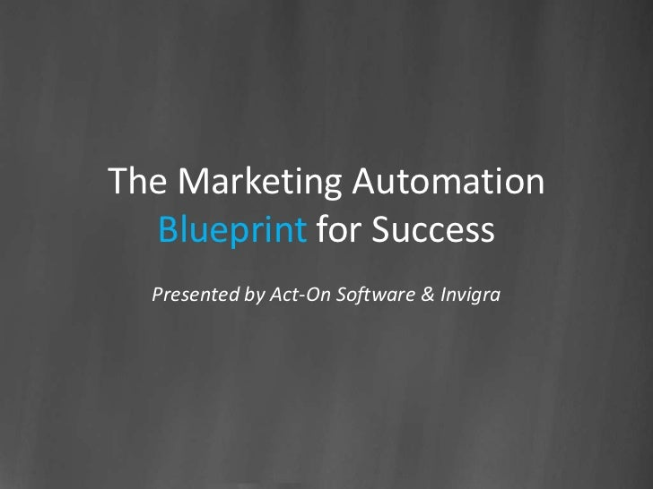 The Marketing Automation  Blueprint for Success  Presented by Act-On Software & Invigra
