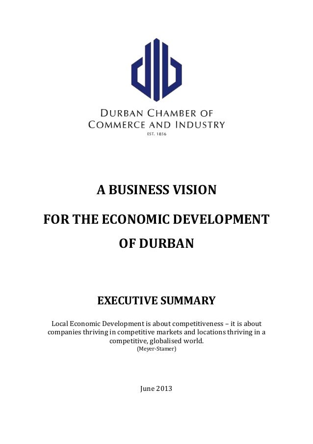 A BUSINESS VISION FOR THE ECONOMIC DEVELOPMENT OF DURBAN EXECUTIVE SUMMARY Local Economic Development is about competitive...