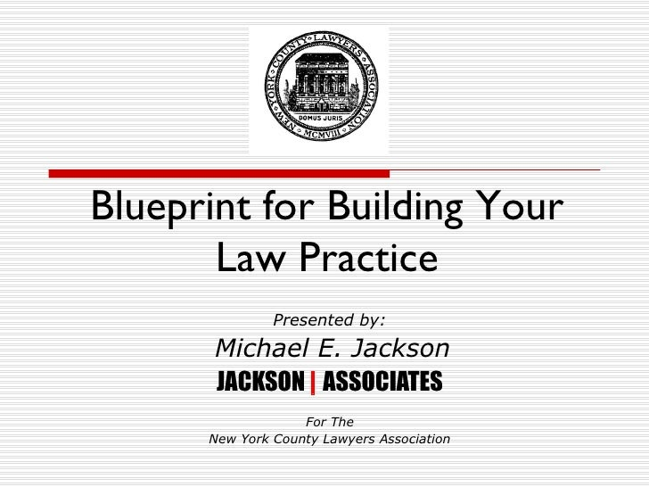 Blueprint for Building Your Law Practice Presented by: Michael E. Jackson JACKSON  |  ASSOCIATES For The New York County L...