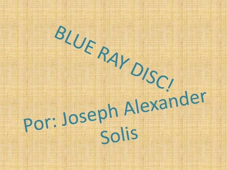 BLUE RAY DISC!<br />Por: Joseph Alexander Solis<br />