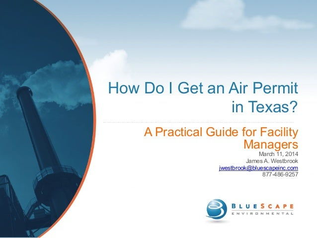 How Do I Get an Air Permit in Texas? A Practical Guide for Facility Managers March 11, 2014 James A. Westbrook jwestbrook@...