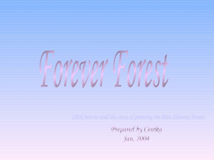 Forever Forest Prepared by Cenika Jan. 2004 Click here to read the story of painting the Blue [ Shanti ] Forest