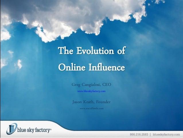 The Evolution of Online Influence Greg Cangialosi, CEO www.blueskyfactory.com Jason Keath, Founder www.socialfresh.com