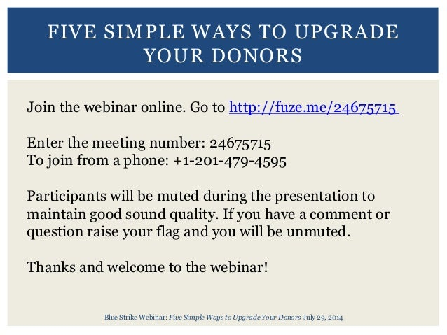 Blue Strike Webinar: Five Simple Ways to Upgrade Your Donors July 29, 2014 FIVE SIMPLE WAYS TO UPGRADE YOUR DONORS Join th...