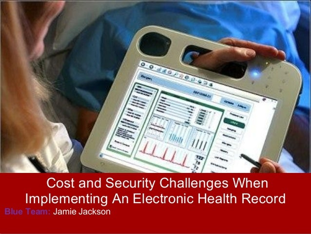 Cost and Security Challenges When    Implementing An Electronic Health RecordBlue Team: Jamie Jackson