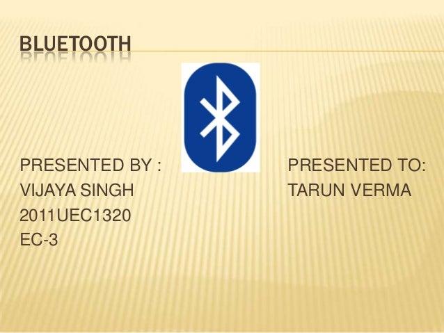 BLUETOOTH  PRESENTED BY : VIJAYA SINGH 2011UEC1320 EC-3  PRESENTED TO: TARUN VERMA