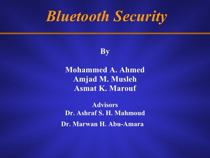 Bluetooth Security <ul><li>By </li></ul><ul><li>Mohammed A. Ahmed </li></ul><ul><li>Amjad M. Musleh </li></ul><ul><li>Asma...