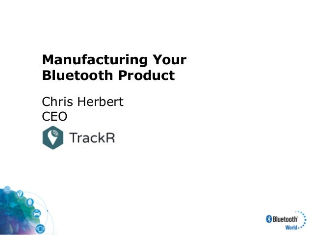 Manufacturing Your Bluetooth Product Chris Herbert