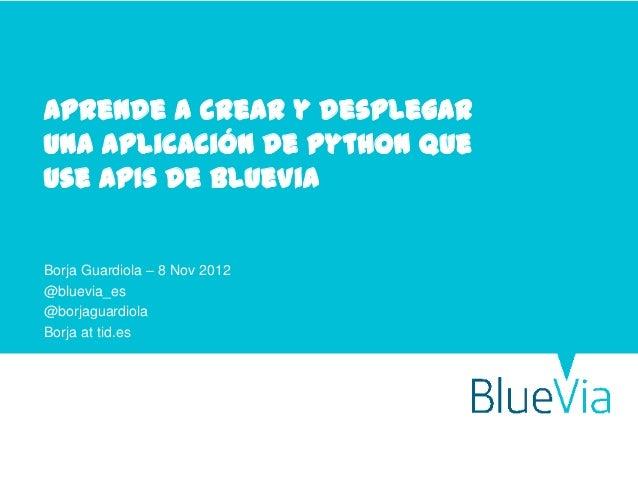 Aprende a crear y desplegaruna aplicación de python queuse APIs de BlueViaBorja Guardiola – 8 Nov 2012@bluevia_es@borjagua...