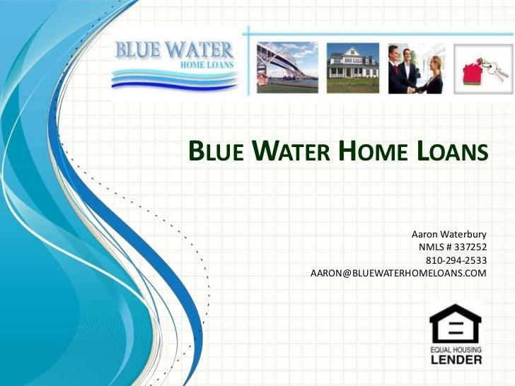 Blue Water Home Loans<br />Aaron Waterbury<br />NMLS # 337252<br /> 810-294-2533<br />AARON@BLUEWATERHOMELOANS.COM<br />