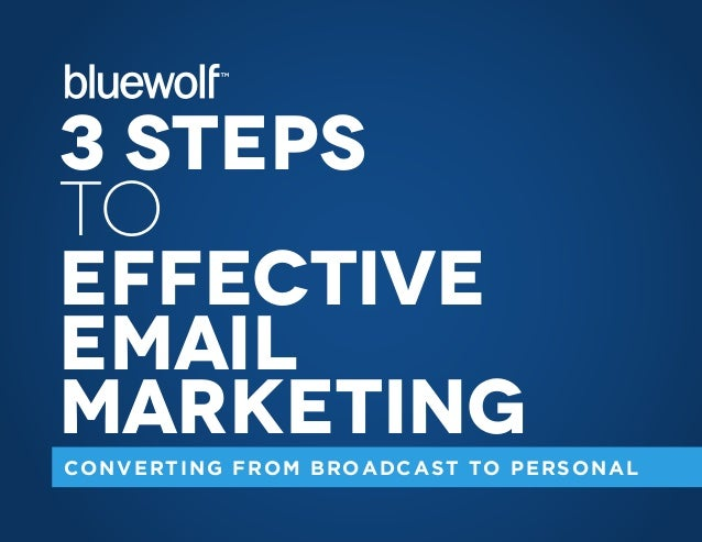 3 Steps to Effective Email Marketing CONVERTING FROM BROADCAST TO PERSONAL