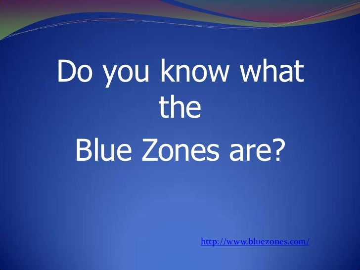Do youknowwhatthe<br />Blue Zones are?<br />http://www.bluezones.com/<br />