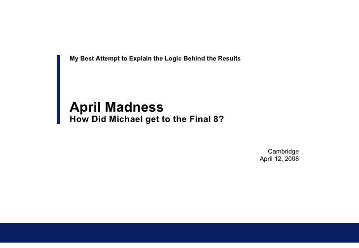 Cambridge April 12, 2008 My Best Attempt to Explain the Logic Behind the Results April Madness How Did Michael get to the ...