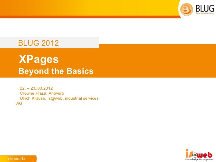 BLUG 2012 XPages Beyond the Basics 22. – 23..03.2012 Crowne Plaza, Antwerp Ulrich Krause, is@web, industrial servicesAG