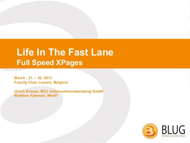 Life In The Fast Lane Full Speed XPagesMarch , 21. – 22. 2013Faculty Club, Leuven, BelgiumUlrich Krause, BCC Unternehmensb...