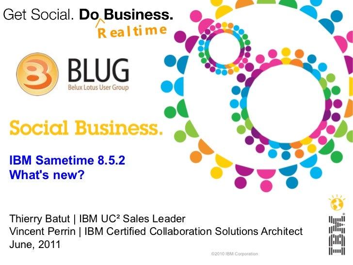 R ea l ti m eIBM Sametime 8.5.2Whats new?Thierry Batut | IBM UC² Sales LeaderVincent Perrin | IBM Certified Collaboration ...