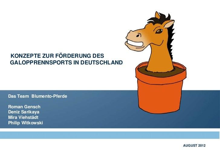 KONZEPTE ZUR FÖRDERUNG DESGALOPPRENNSPORTS IN DEUTSCHLANDDas Team Blumento-PferdeRoman GenschDeniz SarikayaMira ViehstädtP...
