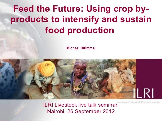 Feed the Future: Using crop by-products to intensify and sustain        food production                 Michael Blümmel   ...