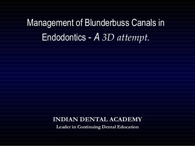 Management of Blunderbuss Canals in   Endodontics - A 3D attempt.      INDIAN DENTAL ACADEMY       Leader in Continuing De...