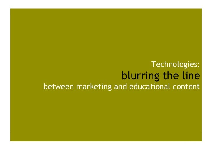 Technologies:                     blurring the line between marketing and educational content