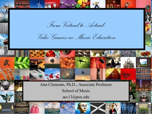 From Virtual to Actual:Video Games in Music Education Ann Clements, Ph.D., Associate Professor           School of Music  ...