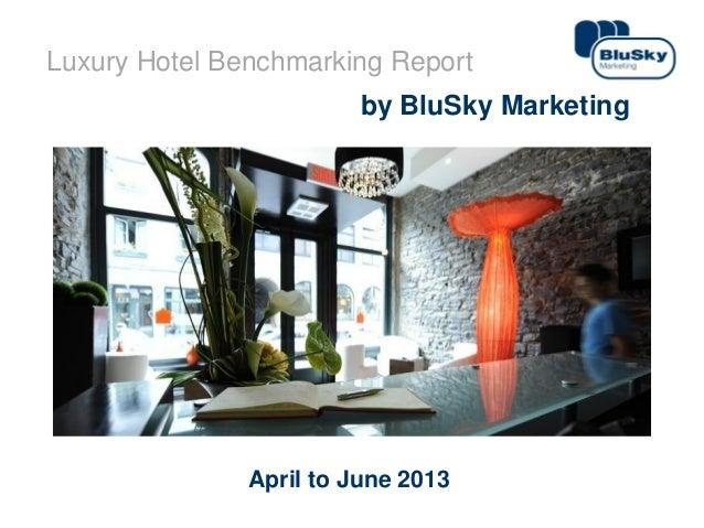 1www.bluskymarketing.com Luxury Hotel Benchmarking Report by BluSky Marketing April to June 2013