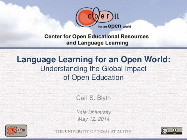 Language Learning for an Open World: Understanding the Global Impact of Open Education Carl S. Blyth Yale University May 1...