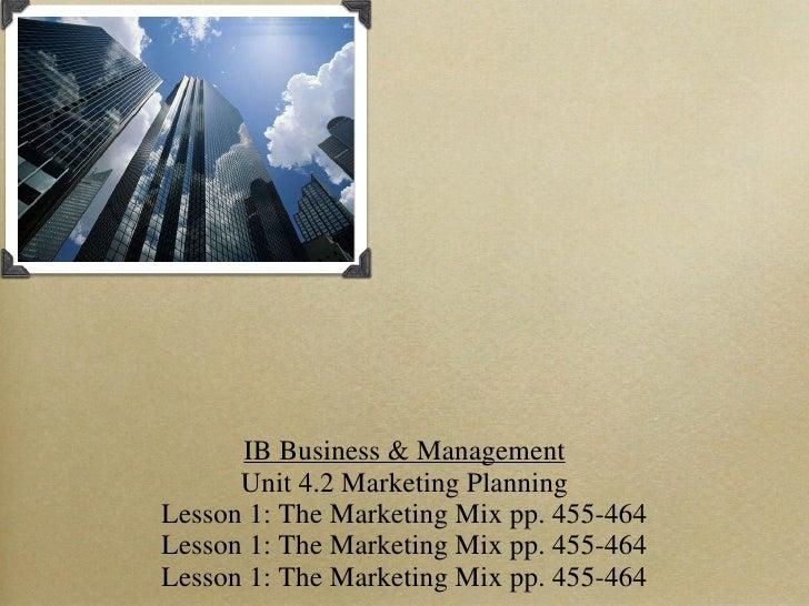 IB Business & Management Unit 4.2 Marketing Planning Lesson 1: The Marketing Mix pp. 455-464 Lesson 1: The Marketing Mix p...