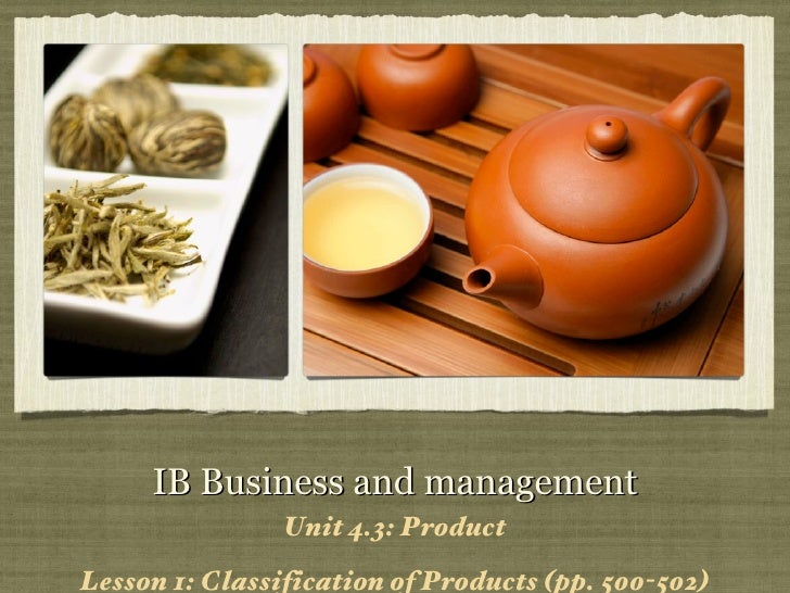 IB Business and management <ul><li>Unit 4.3: Product </li></ul><ul><li>Lesson 1: Classification of Products (pp. 500-502) ...