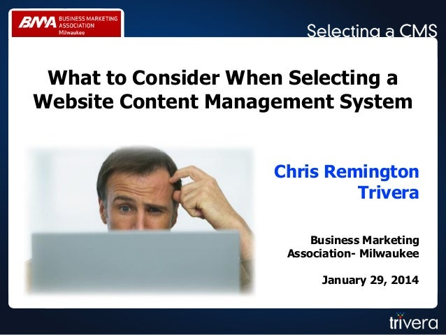 What to Consider When Selecting a Website Content Management System Chris Remington Trivera Business Marketing Association...
